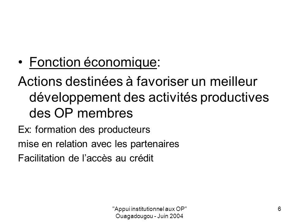 Appui institutionnel aux OP Ouagadougou - Juin 2004 6 Fonction économique: Actions destinées à favoriser un meilleur développement des activités productives des OP membres Ex: formation des producteurs mise en relation avec les partenaires Facilitation de laccès au crédit