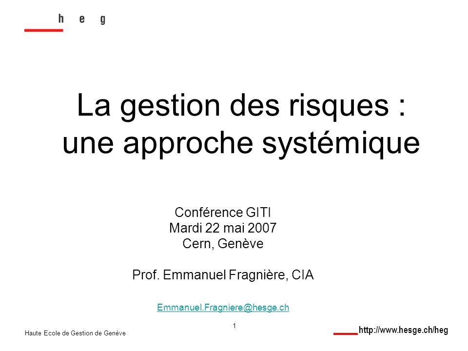 http://www.hesge.ch/heg Haute Ecole de Gestion de Genève 1 La gestion des risques : une approche systémique Conférence GITI Mardi 22 mai 2007 Cern, Genève Prof.