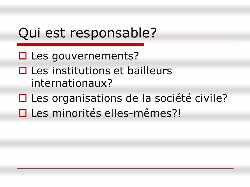 Qui est responsable? Les gouvernements? Les institutions et bailleurs internationaux? Les organisations de la société civile? Les minorités elles-même