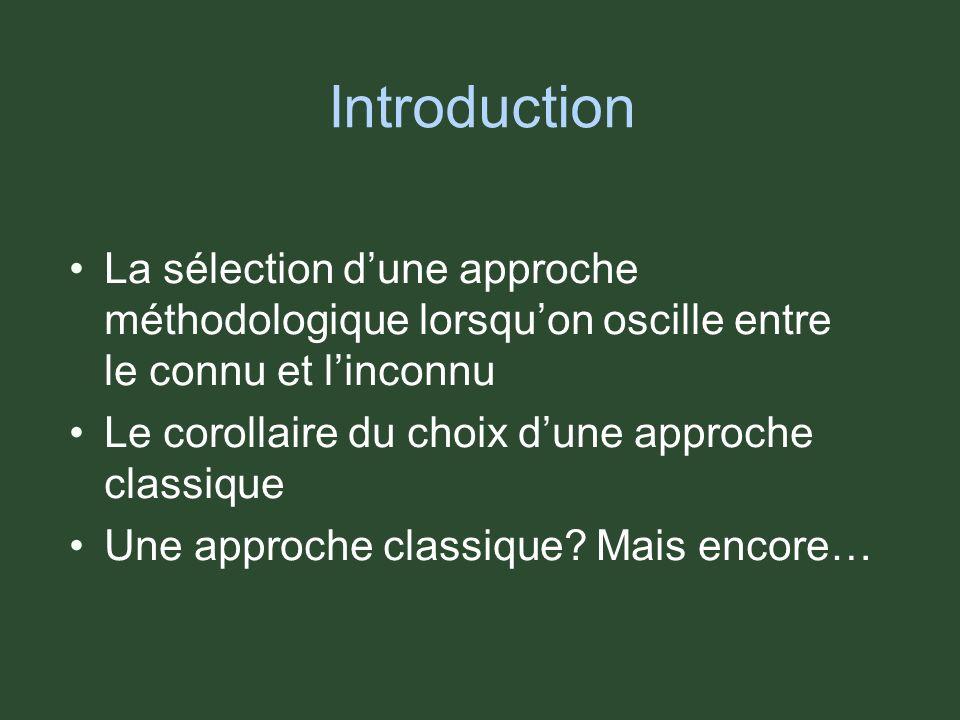 Introduction La sélection dune approche méthodologique lorsquon oscille entre le connu et linconnu Le corollaire du choix dune approche classique Une approche classique.