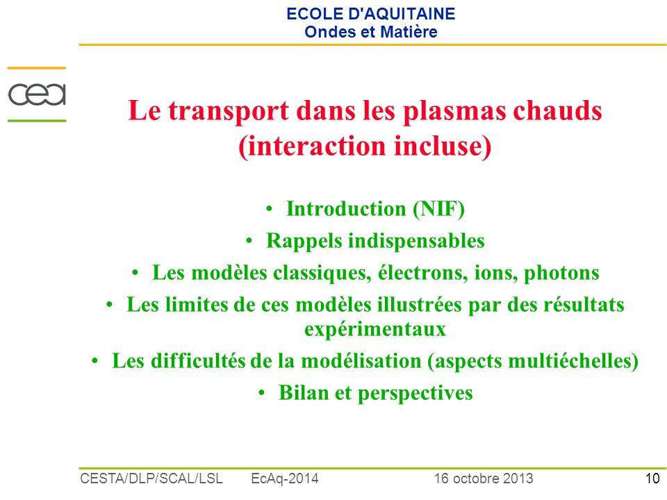 10 16 octobre 2013CESTA/DLP/SCAL/LSL EcAq-2014 ECOLE D'AQUITAINE Ondes et Matière Le transport dans les plasmas chauds (interaction incluse) Introduct