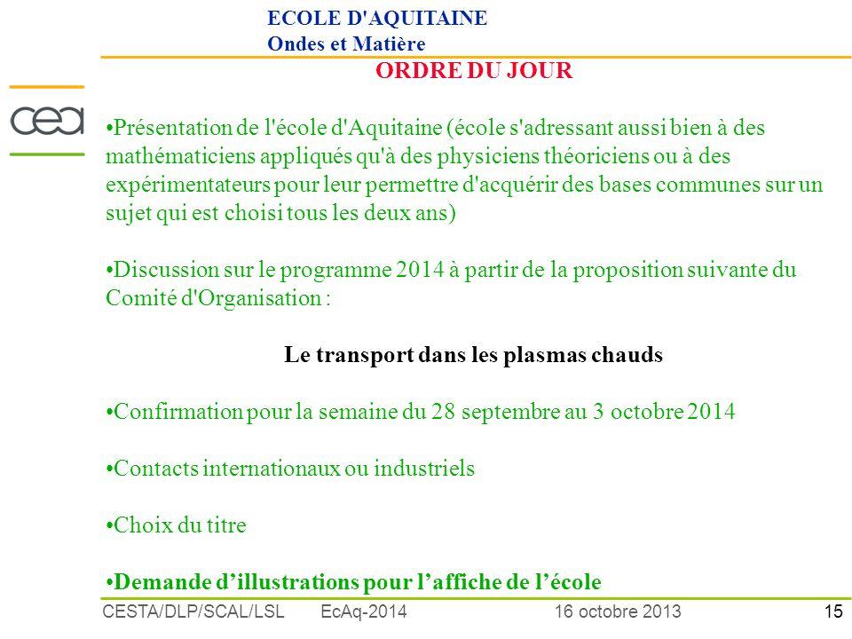 15 16 octobre 2013CESTA/DLP/SCAL/LSL EcAq-2014 ORDRE DU JOUR Présentation de l école d Aquitaine (école s adressant aussi bien à des mathématiciens appliqués qu à des physiciens théoriciens ou à des expérimentateurs pour leur permettre d acquérir des bases communes sur un sujet qui est choisi tous les deux ans) Discussion sur le programme 2014 à partir de la proposition suivante du Comité d Organisation : Le transport dans les plasmas chauds Confirmation pour la semaine du 28 septembre au 3 octobre 2014 Contacts internationaux ou industriels Choix du titre Demande dillustrations pour laffiche de lécole ECOLE D AQUITAINE Ondes et Matière