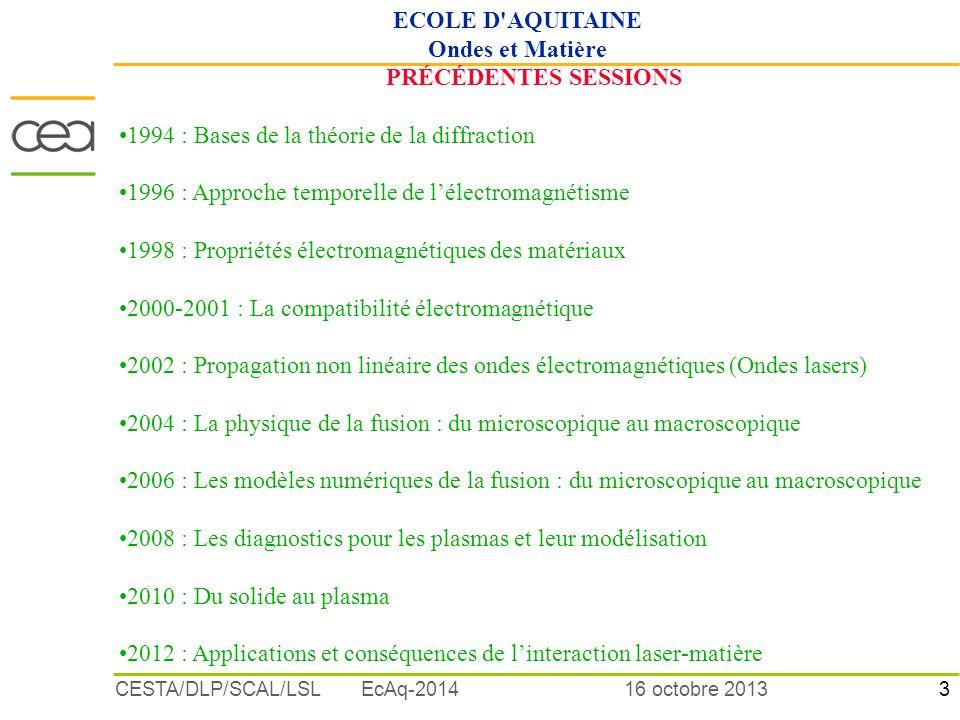 3 16 octobre 2013CESTA/DLP/SCAL/LSL EcAq-2014 PRÉCÉDENTES SESSIONS 1994 : Bases de la théorie de la diffraction 1996 : Approche temporelle de lélectromagnétisme 1998 : Propriétés électromagnétiques des matériaux 2000-2001 : La compatibilité électromagnétique 2002 : Propagation non linéaire des ondes électromagnétiques (Ondes lasers) 2004 : La physique de la fusion : du microscopique au macroscopique 2006 : Les modèles numériques de la fusion : du microscopique au macroscopique 2008 : Les diagnostics pour les plasmas et leur modélisation 2010 : Du solide au plasma 2012 : Applications et conséquences de linteraction laser-matière ECOLE D AQUITAINE Ondes et Matière