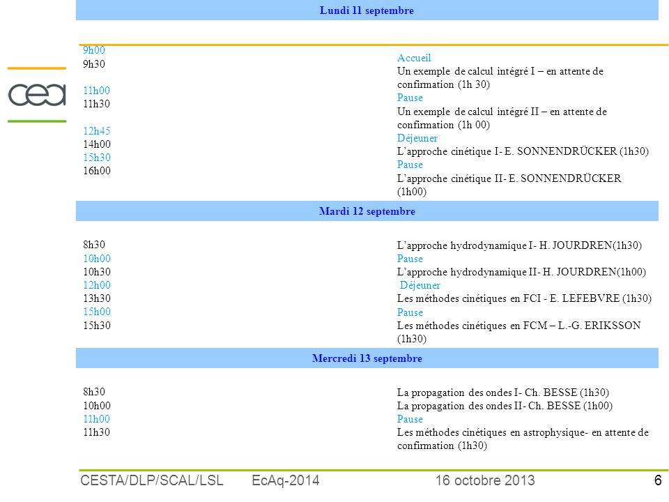 7 16 octobre 2013CESTA/DLP/SCAL/LSL EcAq-2014 PROGRAMME 2006 Jeudi 14 septembre 9h00 10h30 11h00 12h45 14h00 La magnétohydrodynamique en FCM- H.LÜJTENS (1h30) Pause Hydrodynamique et transport en astrophysique- en attente de confirmation (1h30) Déjeuner Hiérarchie de modèles pour les ondes en FCI – Th.