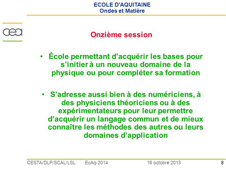 8 16 octobre 2013CESTA/DLP/SCAL/LSL EcAq-2014 ECOLE D'AQUITAINE Ondes et Matière Onzième session École permettant dacquérir les bases pour sinitier à