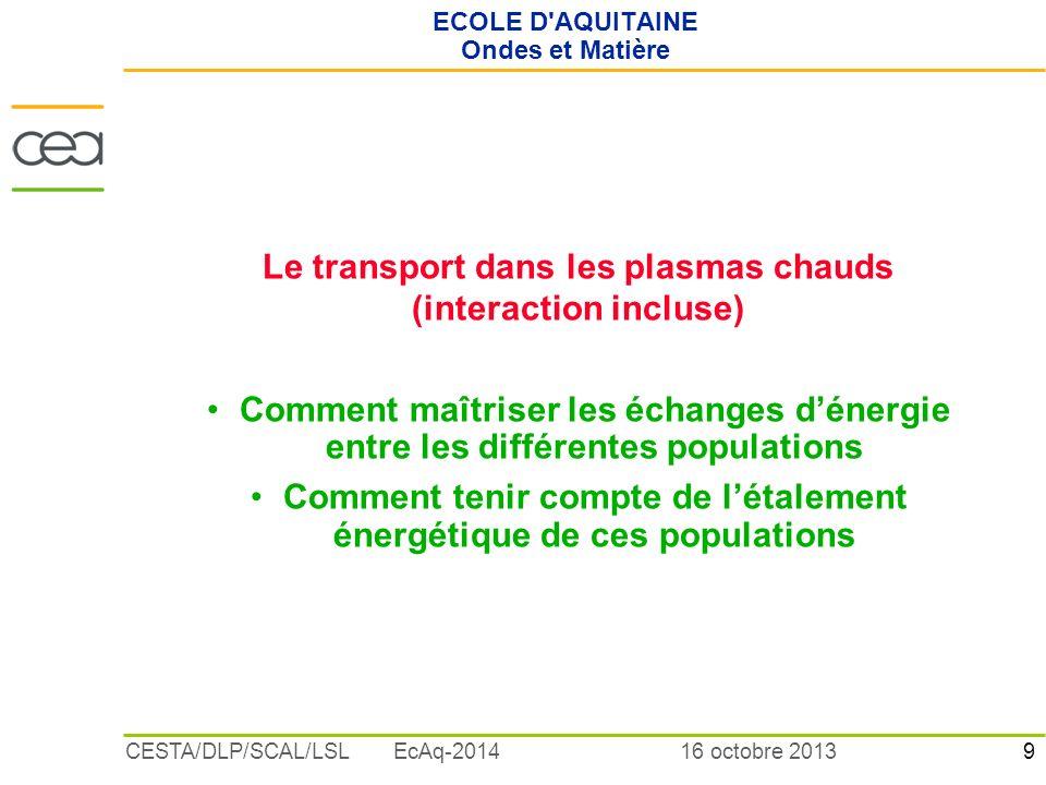9 16 octobre 2013CESTA/DLP/SCAL/LSL EcAq-2014 ECOLE D'AQUITAINE Ondes et Matière Le transport dans les plasmas chauds (interaction incluse) Comment ma