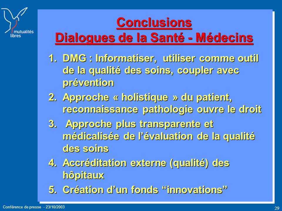 Conférence de presse - 23/10/2003 29 Conclusions Dialogues de la Santé - Médecins 1.DMG : Informatiser, utiliser comme outil de la qualité des soins, coupler avec prévention 2.Approche « holistique » du patient, reconnaissance pathologie ouvre le droit 3.