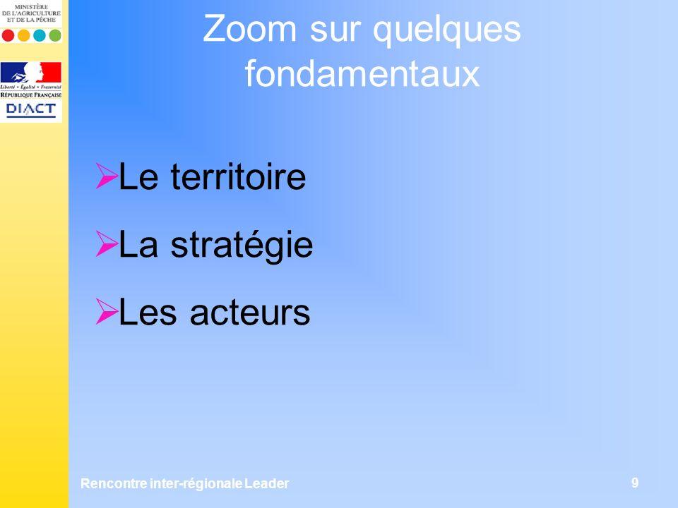 Rencontre inter-régionale Leader 9 Zoom sur quelques fondamentaux Le territoire La stratégie Les acteurs