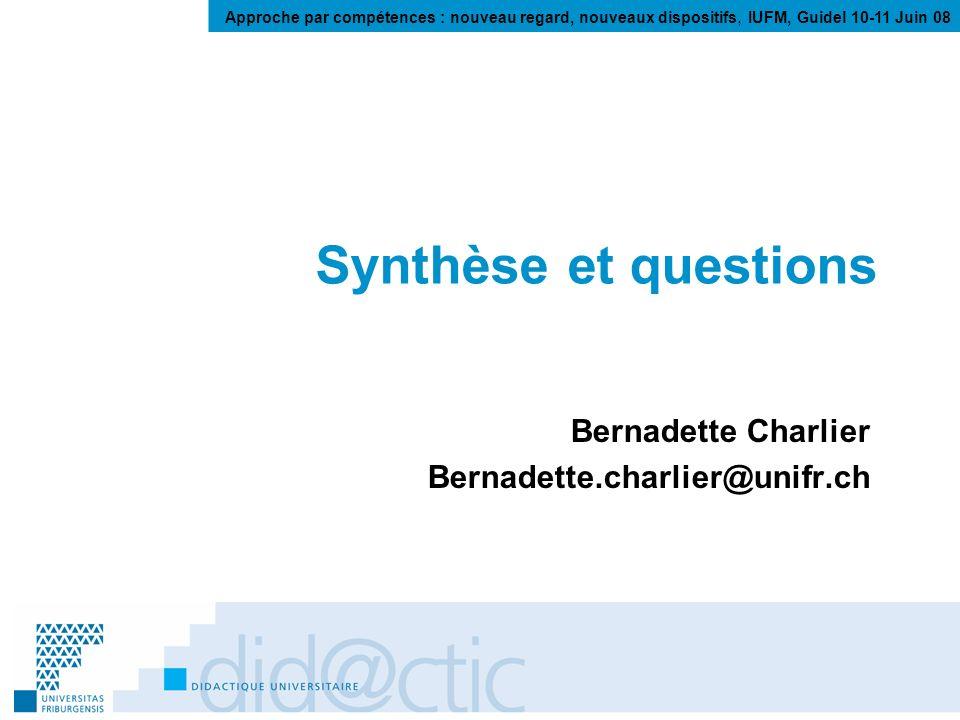 Approche par compétences : nouveau regard, nouveaux dispositifs, IUFM, Guidel 10-11 Juin 08 Synthèse et questions Bernadette Charlier Bernadette.charlier@unifr.ch