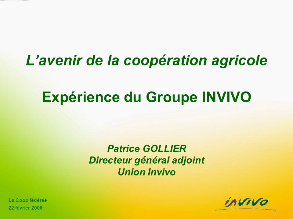 La Coop fédérée 22 février 2006 Lavenir de la coopération agricole Expérience du Groupe INVIVO Patrice GOLLIER Directeur général adjoint Union Invivo