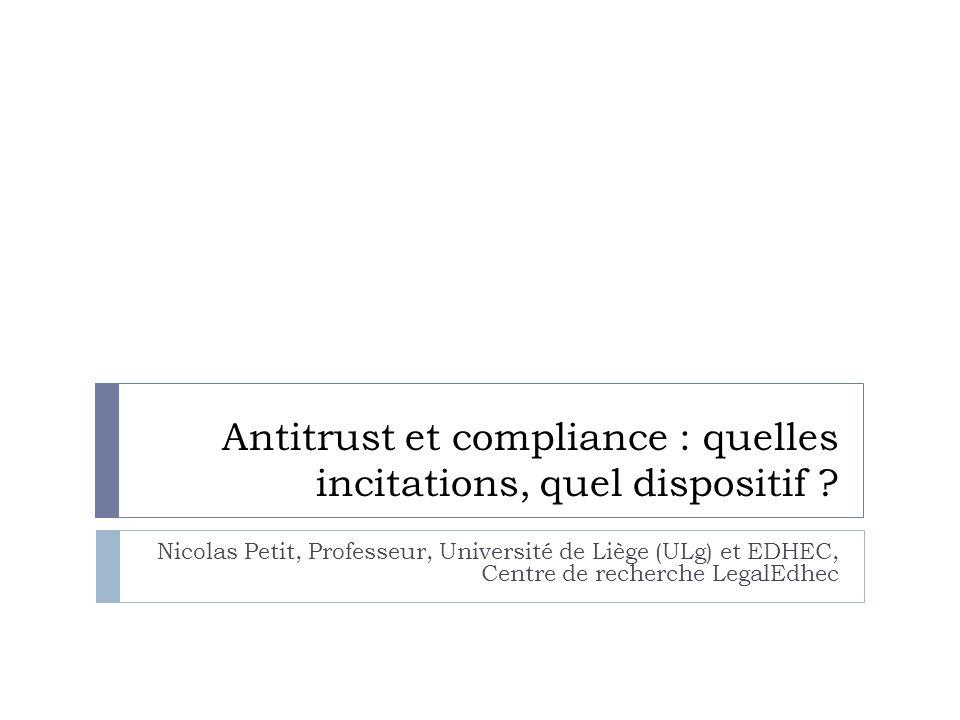 Antitrust et compliance : quelles incitations, quel dispositif ? Nicolas Petit, Professeur, Université de Liège (ULg) et EDHEC, Centre de recherche Le