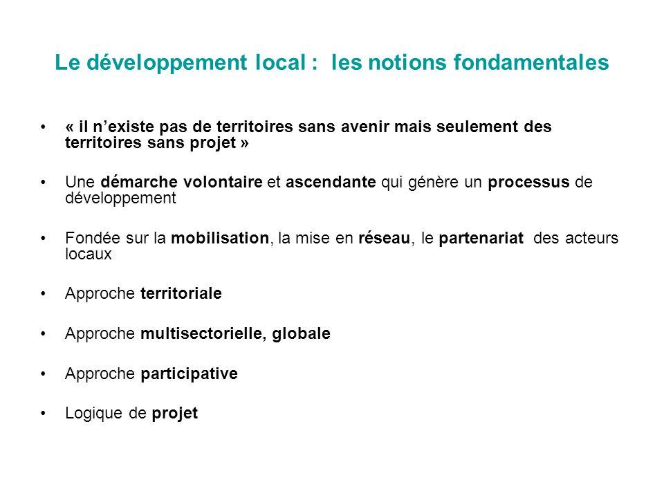 Le développement local : les notions fondamentales « il nexiste pas de territoires sans avenir mais seulement des territoires sans projet » Une démarche volontaire et ascendante qui génère un processus de développement Fondée sur la mobilisation, la mise en réseau, le partenariat des acteurs locaux Approche territoriale Approche multisectorielle, globale Approche participative Logique de projet