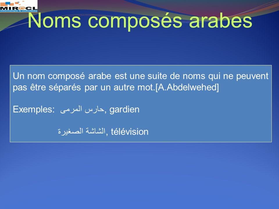 Un nom composé arabe est une suite de noms qui ne peuvent pas être séparés par un autre mot.[A.Abdelwehed] Exemples: حارس المرمى, gardien الشاشة الصغي