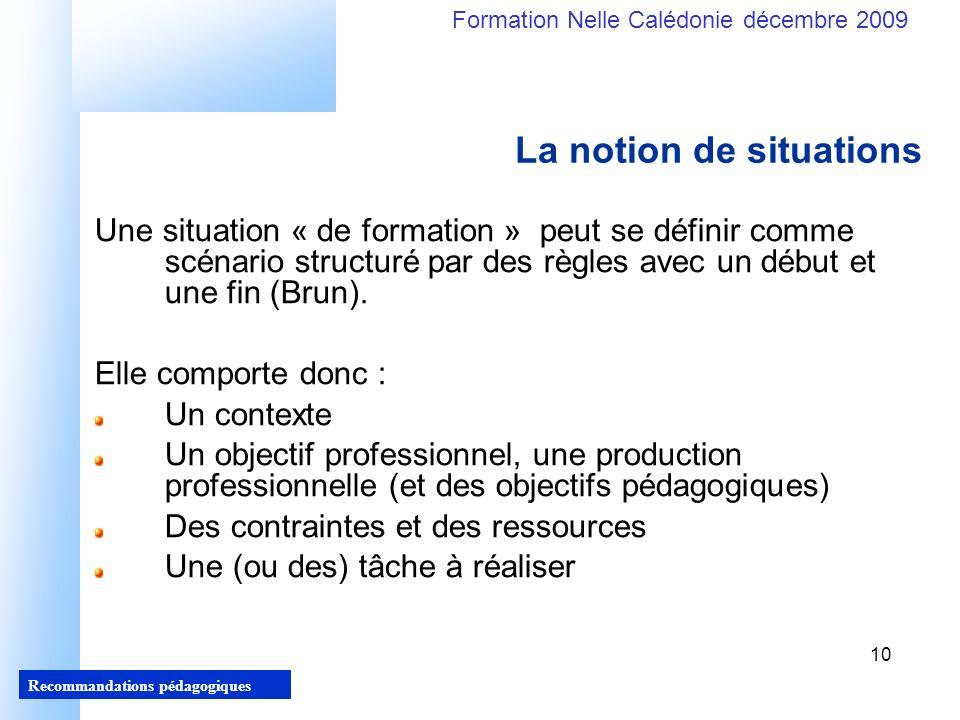 10 Recommandations pédagogiques Formation Nelle Calédonie décembre 2009 10 Une situation « de formation » peut se définir comme scénario structuré par des règles avec un début et une fin (Brun).