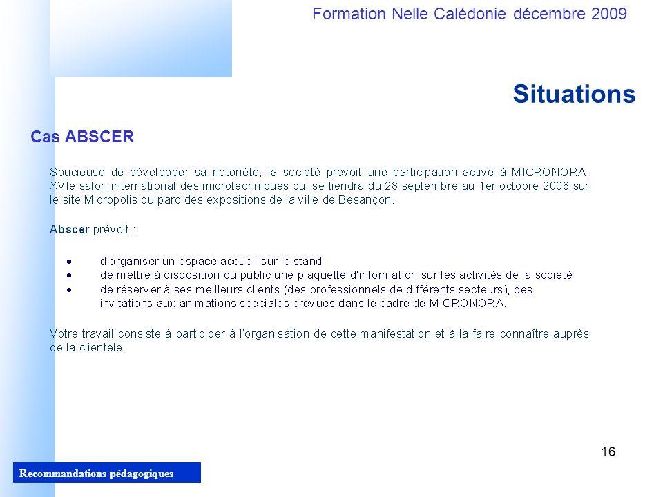 16 Recommandations pédagogiques Formation Nelle Calédonie décembre 2009 16 Situations Cas ABSCER