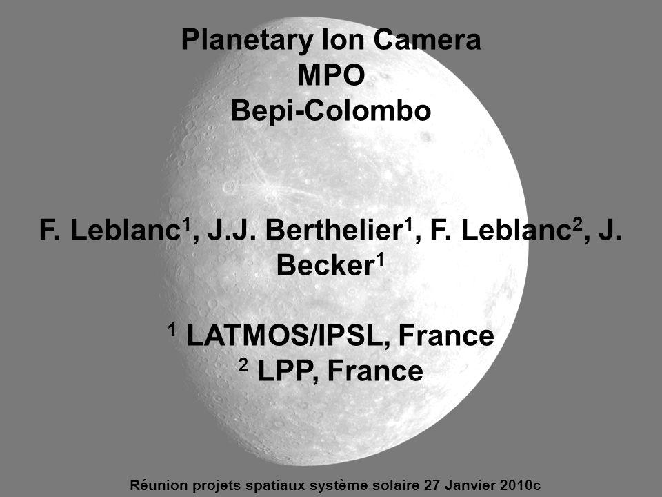 Planetary Ion Camera MPO Bepi-Colombo F. Leblanc 1, J.J. Berthelier 1, F. Leblanc 2, J. Becker 1 1 LATMOS/IPSL, France 2 LPP, France Réunion projets s