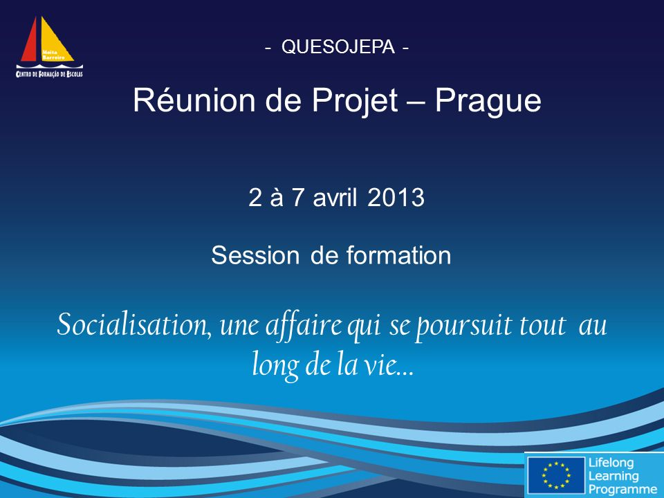 - QUESOJEPA - Réunion de Projet – Prague 2 à 7 avril 2013 Session de formation Socialisation, une affaire qui se poursuit tout au long de la vie…