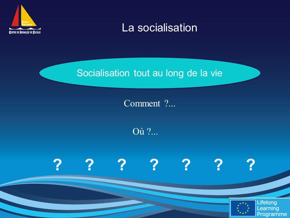 La socialisation Comment ... Où ... Socialisation tout au long de la vie