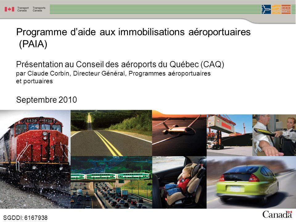 1 Programme daide aux immobilisations aéroportuaires (PAIA) Présentation au Conseil des aéroports du Québec (CAQ) par Claude Corbin, Directeur Général, Programmes aéroportuaires et portuaires Septembre 2010 SGDDI: 6167938
