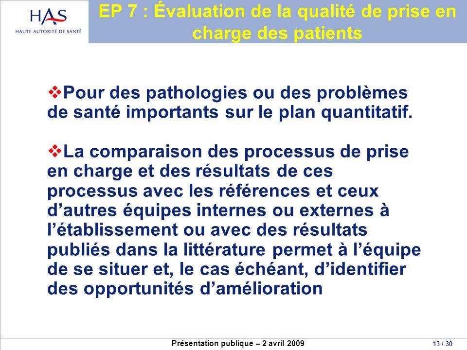 Présentation publique – 2 avril 2009 13 / 30 EP 7 : Évaluation de la qualité de prise en charge des patients Pour des pathologies ou des problèmes de