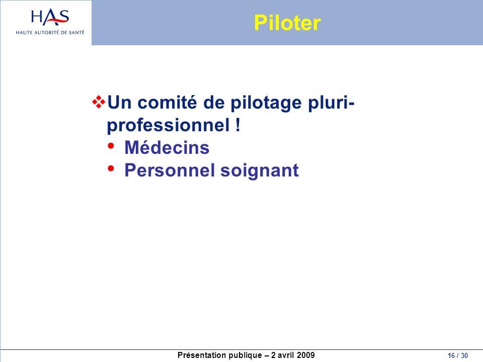 Présentation publique – 2 avril 2009 16 / 30 Piloter Un comité de pilotage pluri- professionnel ! Médecins Personnel soignant