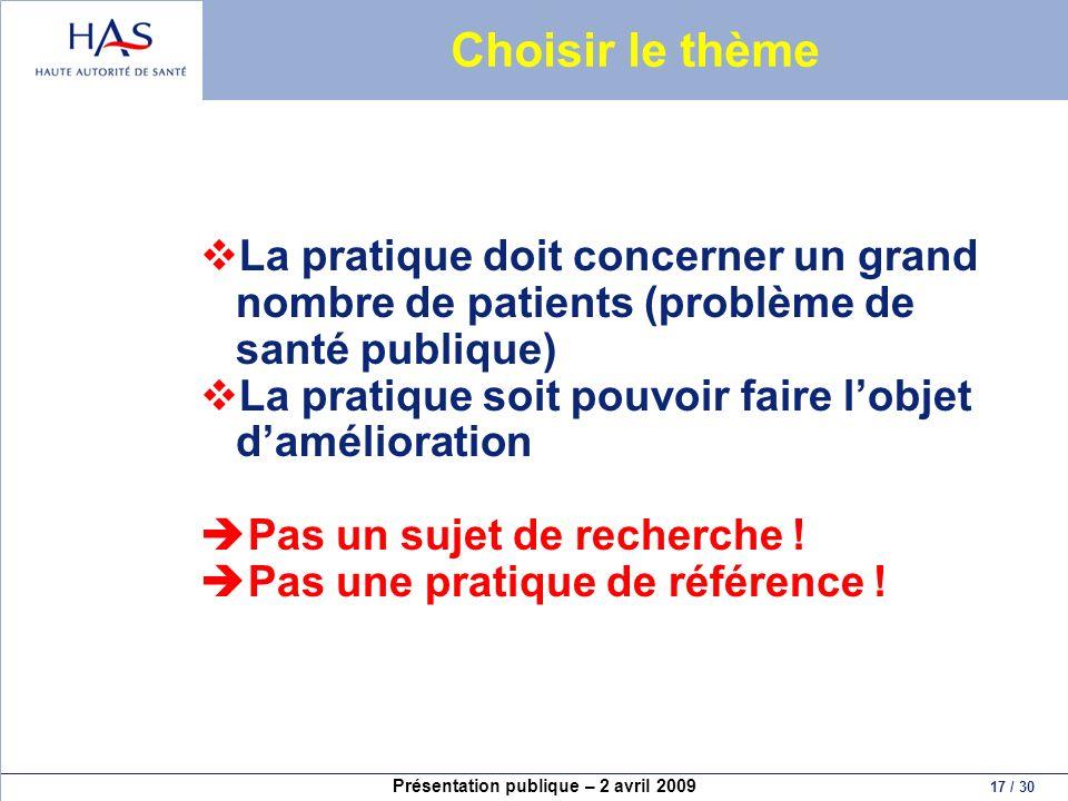 Présentation publique – 2 avril 2009 17 / 30 Choisir le thème La pratique doit concerner un grand nombre de patients (problème de santé publique) La p