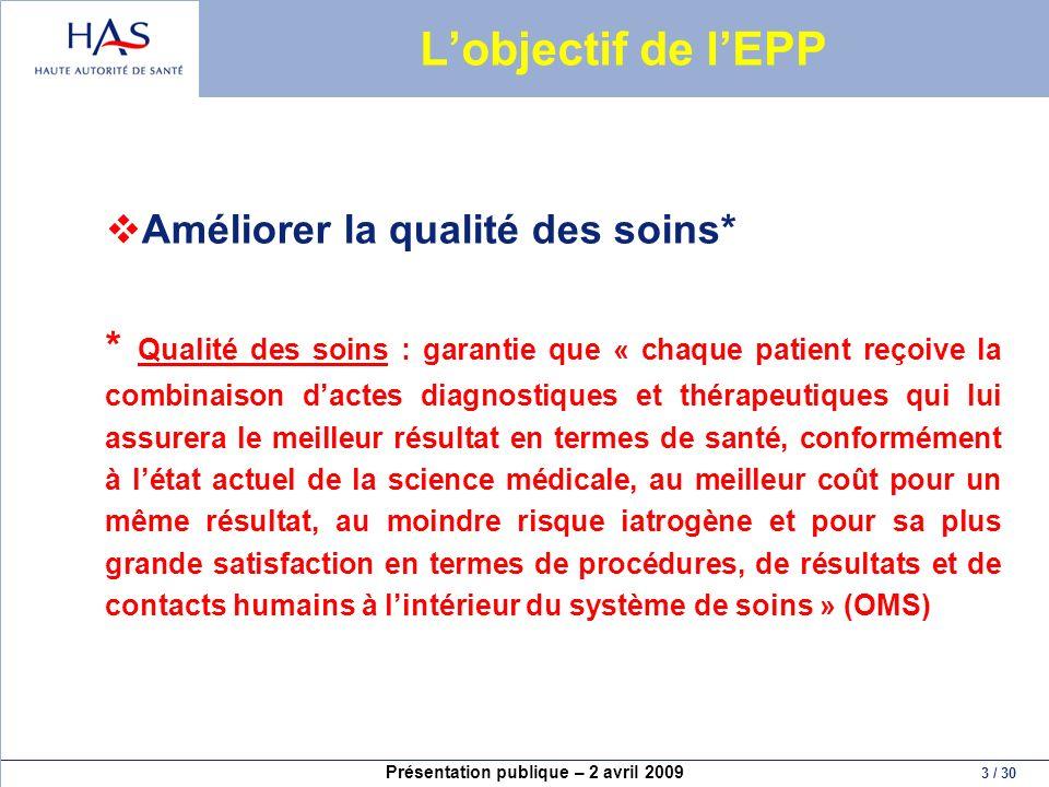 Présentation publique – 2 avril 2009 3 / 30 Lobjectif de lEPP Améliorer la qualité des soins* * Qualité des soins : garantie que « chaque patient reço