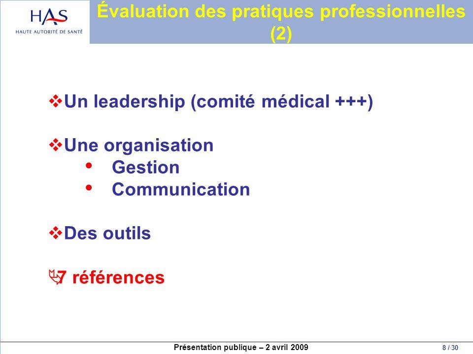 Présentation publique – 2 avril 2009 8 / 30 Évaluation des pratiques professionnelles (2) Un leadership (comité médical +++) Une organisation Gestion