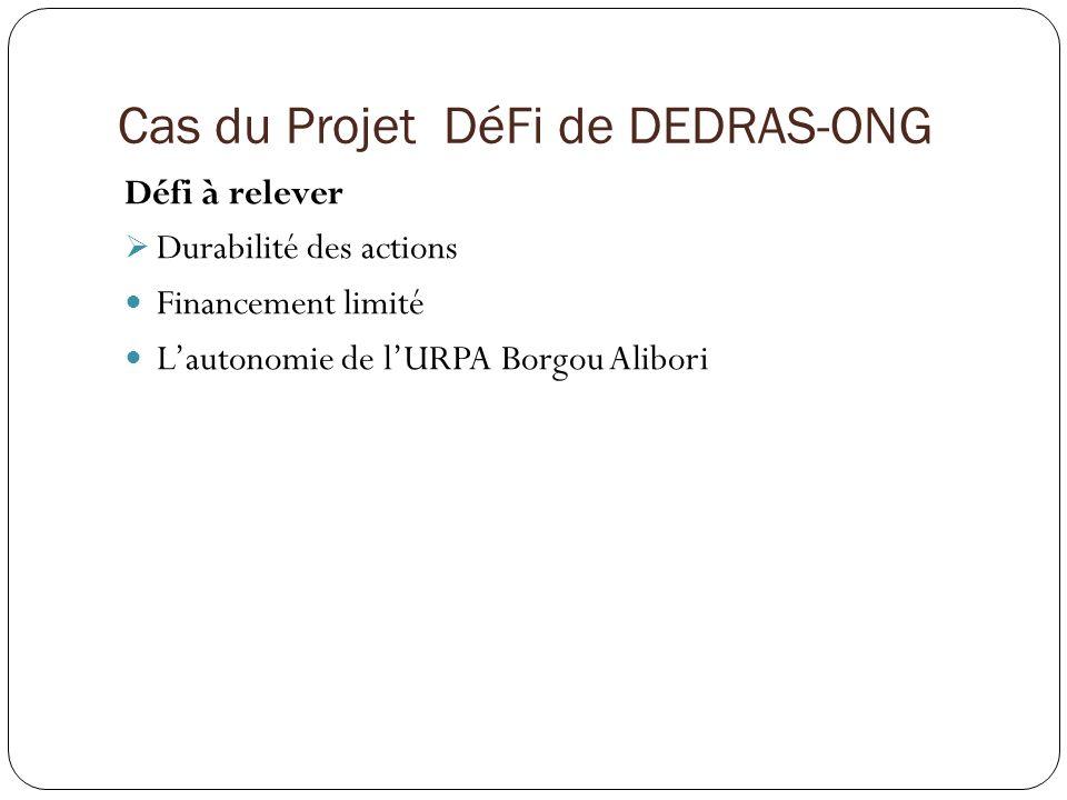 Cas du Projet DéFi de DEDRAS-ONG Défi à relever Durabilité des actions Financement limité Lautonomie de lURPA Borgou Alibori