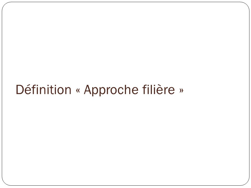 Définition « Approche filière » (1/6) Lapproche filière est développée par des chercheurs de: LInstitut National de la Recherche Agricole (INRA); Le Centre International de la Recherche Agronomique pour le Développement (CIRAD); But: Etude des chaînes de produits.
