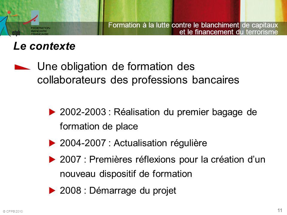 11 Formation à la lutte contre le blanchiment de capitaux et le financement du terrorisme © CFPB 2010 Une obligation de formation des collaborateurs d