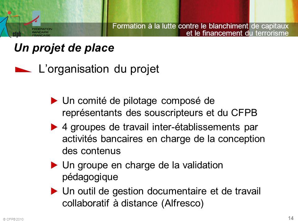 14 Formation à la lutte contre le blanchiment de capitaux et le financement du terrorisme © CFPB 2010 Lorganisation du projet Un comité de pilotage co