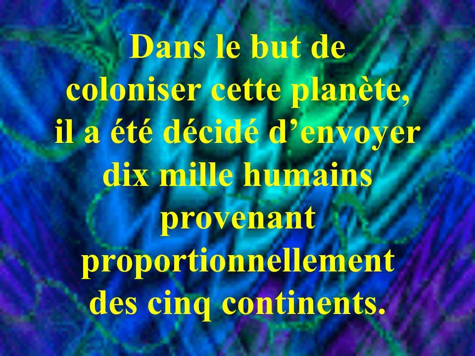 Dans le but de coloniser cette planète, il a été décidé denvoyer dix mille humains provenant proportionnellement des cinq continents.