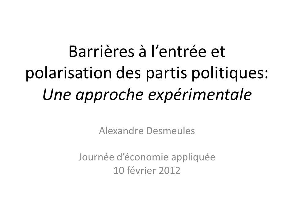 Barrières à lentrée et polarisation des partis politiques: Une approche expérimentale Alexandre Desmeules Journée déconomie appliquée 10 février 2012