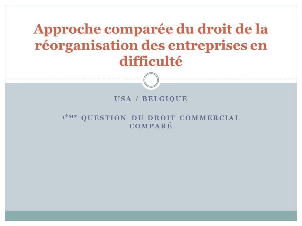 USA / BELGIQUE 4ÈME QUESTION DU DROIT COMMERCIAL COMPARÉ Approche comparée du droit de la réorganisation des entreprises en difficulté