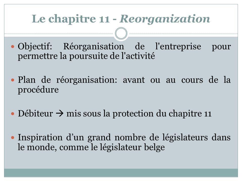 Le chapitre 11 - Reorganization Objectif: Réorganisation de l entreprise pour permettre la poursuite de l activité Plan de réorganisation: avant ou au cours de la procédure Débiteur mis sous la protection du chapitre 11 Inspiration dun grand nombre de législateurs dans le monde, comme le législateur belge