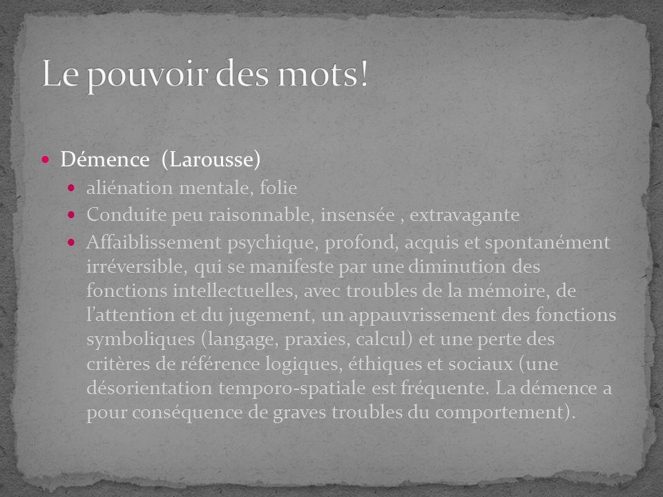 Démence (Larousse) aliénation mentale, folie Conduite peu raisonnable, insensée, extravagante Affaiblissement psychique, profond, acquis et spontanéme
