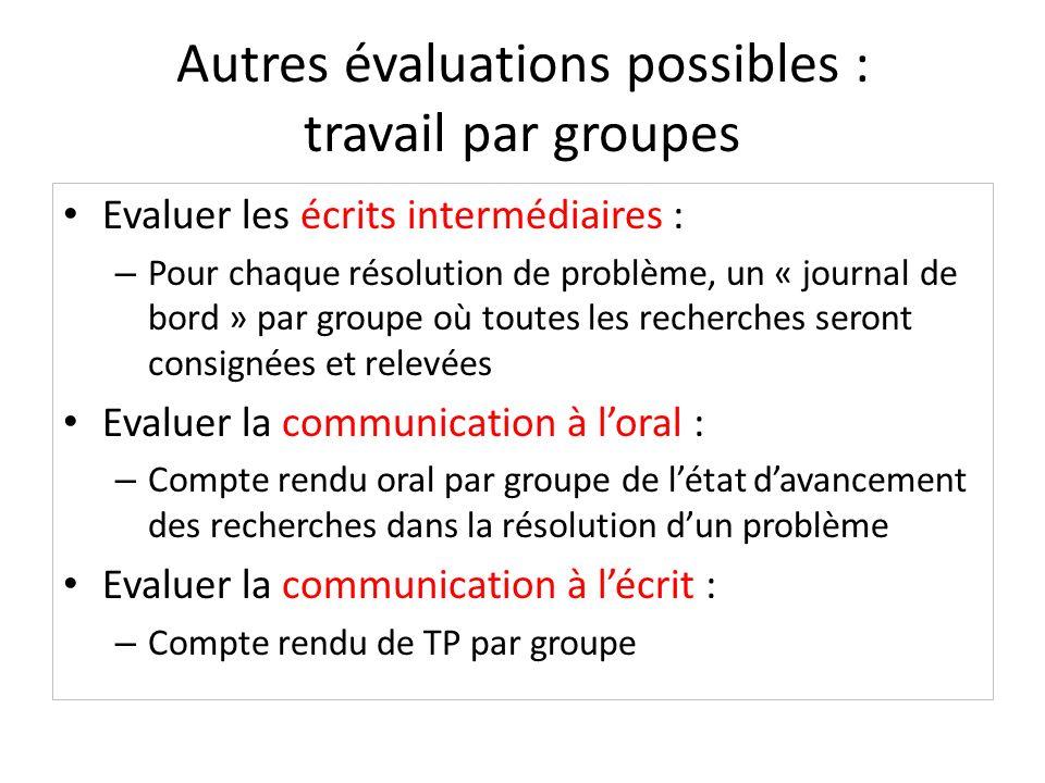 Autres évaluations possibles : travail par groupes Evaluer les écrits intermédiaires : – Pour chaque résolution de problème, un « journal de bord » pa