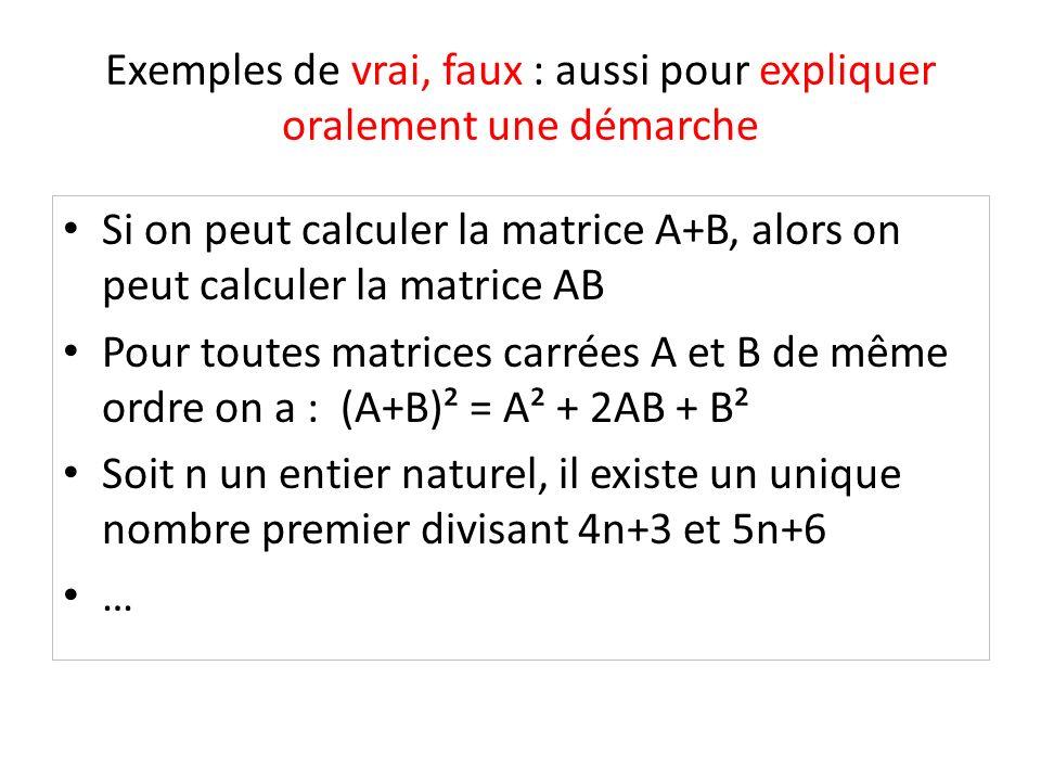 Exemples de vrai, faux : aussi pour expliquer oralement une démarche Si on peut calculer la matrice A+B, alors on peut calculer la matrice AB Pour tou