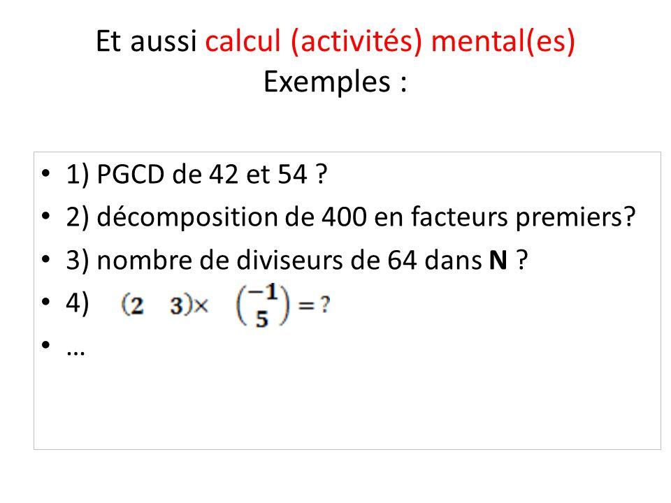 Et aussi calcul (activités) mental(es) Exemples : 1) PGCD de 42 et 54 ? 2) décomposition de 400 en facteurs premiers? 3) nombre de diviseurs de 64 dan