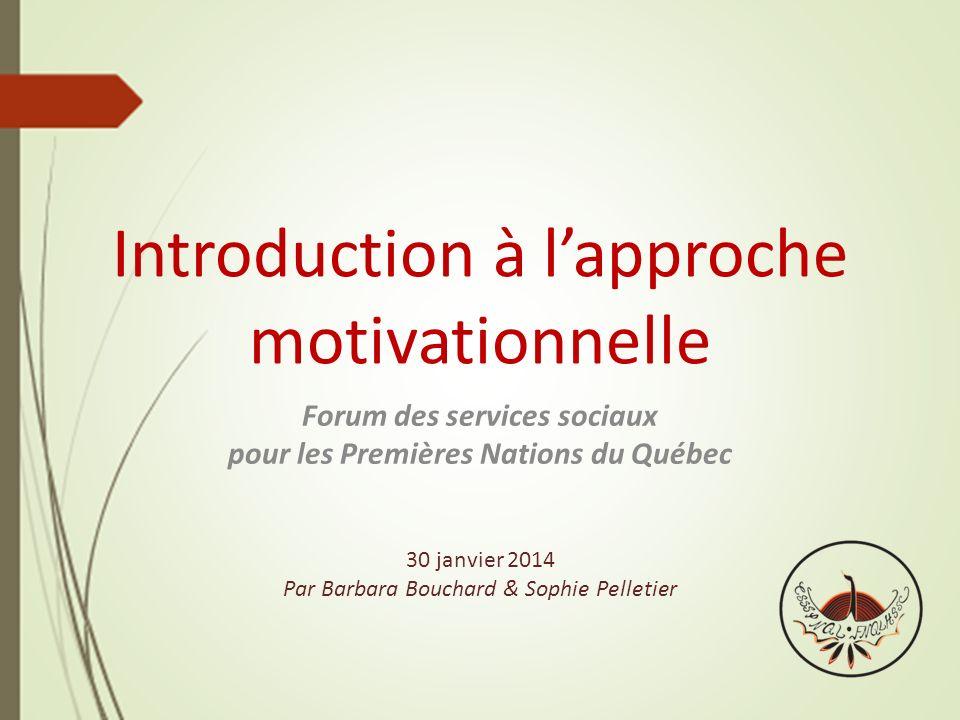 Introduction à lapproche motivationnelle Forum des services sociaux pour les Premières Nations du Québec 30 janvier 2014 Par Barbara Bouchard & Sophie