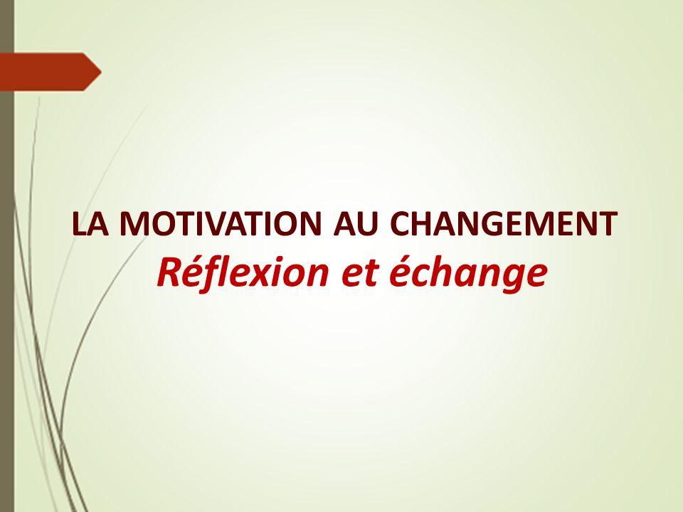 LA MOTIVATION AU CHANGEMENT Réflexion et échange