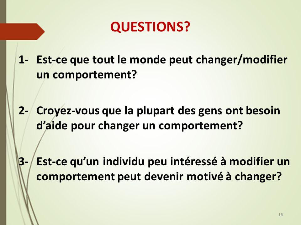 QUESTIONS? 1- Est-ce que tout le monde peut changer/modifier un comportement? 2- Croyez-vous que la plupart des gens ont besoin daide pour changer un