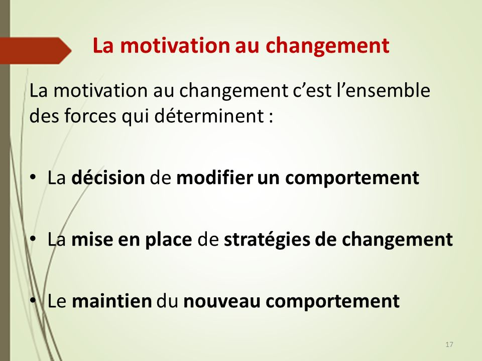 La motivation au changement La motivation au changement cest lensemble des forces qui déterminent : La décision de modifier un comportement La mise en place de stratégies de changement Le maintien du nouveau comportement 17