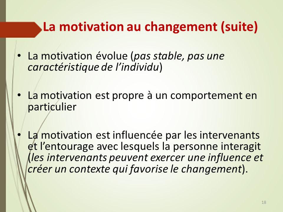 La motivation au changement (suite) La motivation évolue (pas stable, pas une caractéristique de lindividu) La motivation est propre à un comportement en particulier La motivation est influencée par les intervenants et lentourage avec lesquels la personne interagit (les intervenants peuvent exercer une influence et créer un contexte qui favorise le changement).