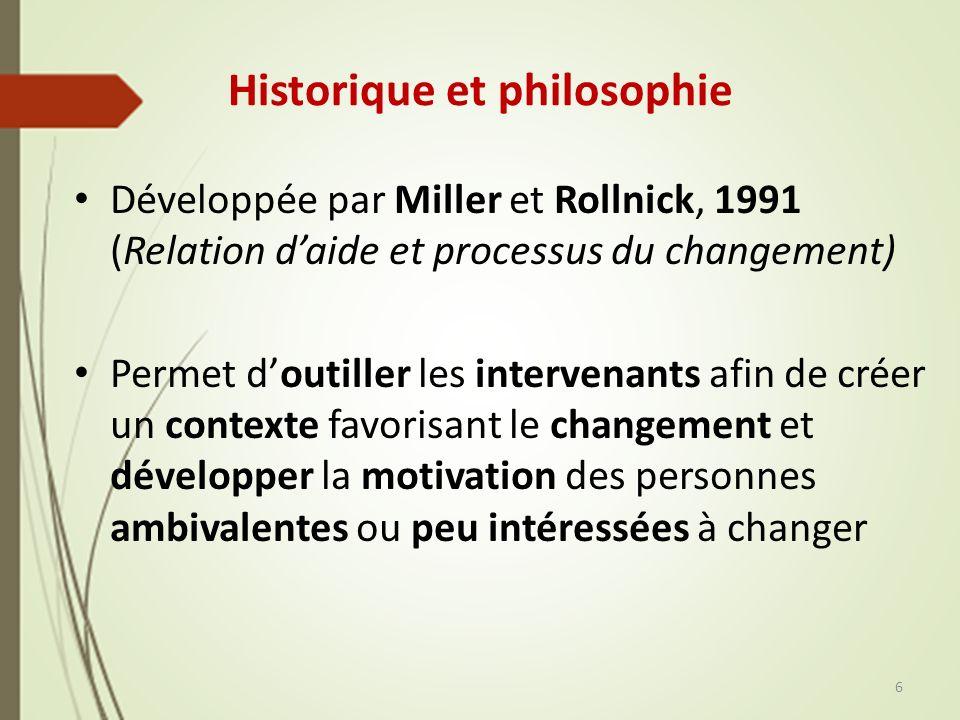 Historique et philosophie Développée par Miller et Rollnick, 1991 (Relation daide et processus du changement) Permet doutiller les intervenants afin de créer un contexte favorisant le changement et développer la motivation des personnes ambivalentes ou peu intéressées à changer 6