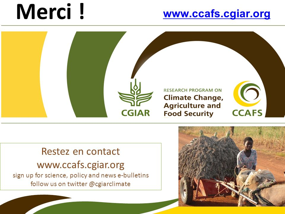 www.ccafs.cgiar.org Merci ! Restez en contact www.ccafs.cgiar.org sign up for science, policy and news e-bulletins follow us on twitter @cgiarclimate