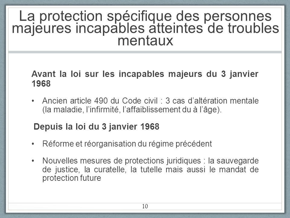 La protection spécifique des personnes majeures incapables atteintes de troubles mentaux Avant la loi sur les incapables majeurs du 3 janvier 1968 Ancien article 490 du Code civil : 3 cas daltération mentale (la maladie, linfirmité, laffaiblissement du à lâge).