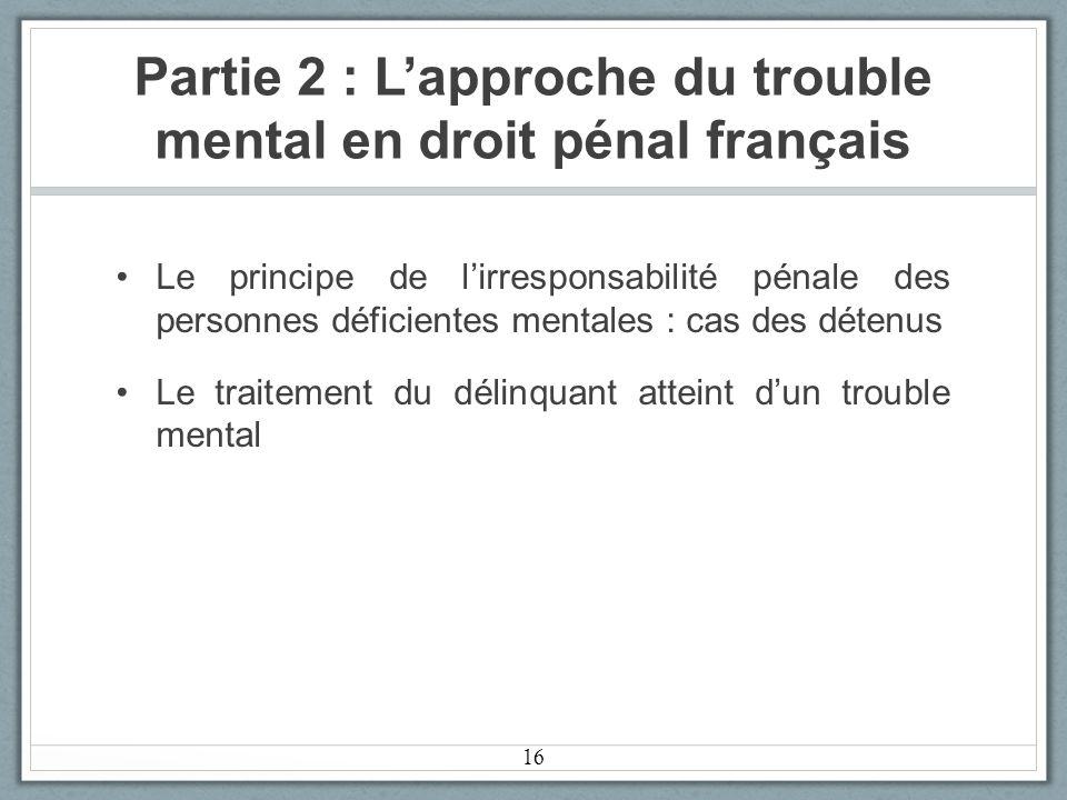 Partie 2 : Lapproche du trouble mental en droit pénal français Le principe de lirresponsabilité pénale des personnes déficientes mentales : cas des détenus Le traitement du délinquant atteint dun trouble mental 16