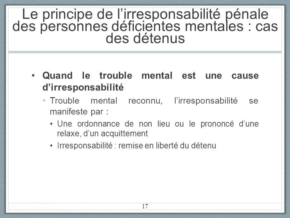 Le principe de lirresponsabilité pénale des personnes déficientes mentales : cas des détenus Quand le trouble mental est une cause dirresponsabilité Trouble mental reconnu, lirresponsabilité se manifeste par : Une ordonnance de non lieu ou le prononcé dune relaxe, dun acquittement Irresponsabilité : remise en liberté du détenu 17